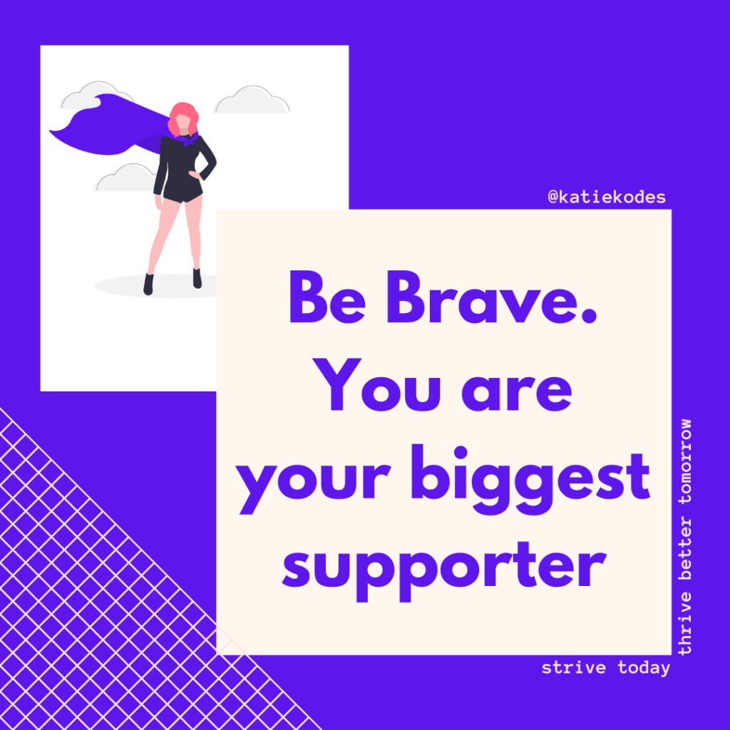 Be Brave. You are your biggest supporter